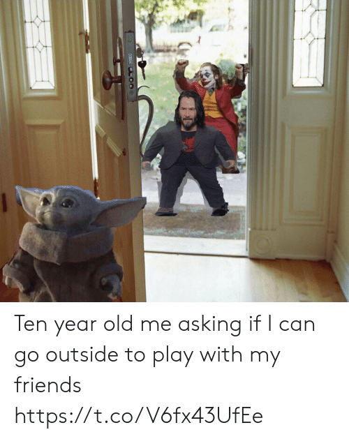 Friends, Memes, and Old: Ten year old me asking if I can go outside to play with my friends https://t.co/V6fx43UfEe