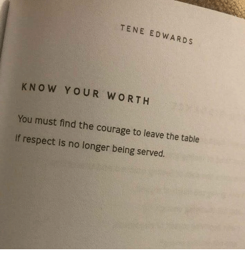 Respect, Courage, and Table: TENE EDWARDS  K NO W YOUR WORTH  You must find the courage to leave the table  if respect is no longer being served.