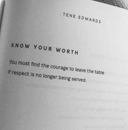 No Longer: TENE EDWARDS  KNOW YOUR WORTH  You must find the courage to leave the table  if respect is no longer being served.