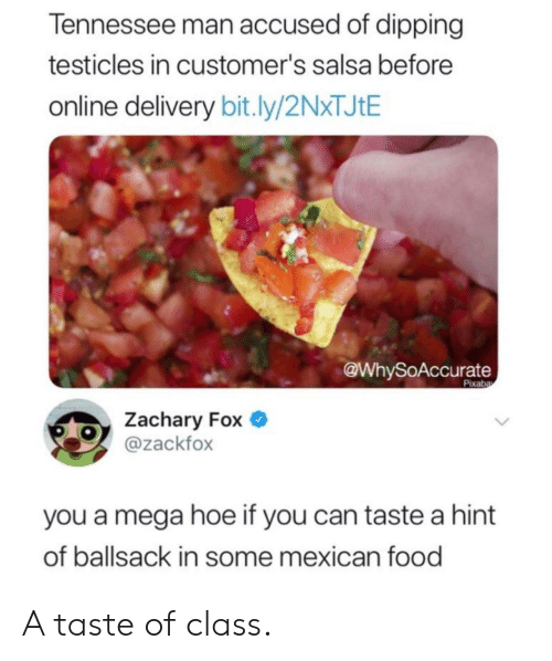 Food, Hoe, and Mega: Tennessee man accused of dipping  testicles in customer's salsa before  online delivery bit.ly/2N*TJ¢E  @WhySoAccurate  Pixaba  Zachary Fox  @zackfox  you a mega hoe if you can taste a hint  of ballsack in some mexican food A taste of class.