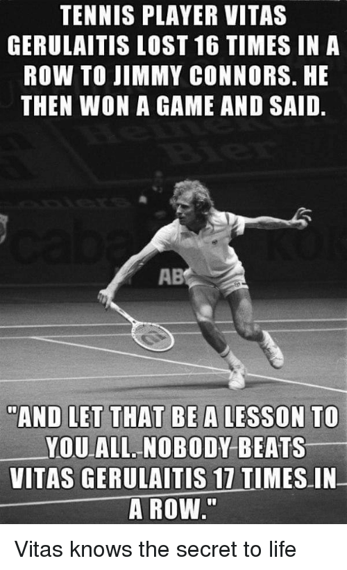 """Life, Lost, and Vitas: TENNIS PLAYER VITAS  GERULAITIS LOST 16 TIMES IN A  ROW TO JIMMY CONNORS. HE  THEN WON A GAME AND SAID.  AB  """"AND LET THAT BEA LESSON TO  YOU ALL NOBODY BEATS  VITAS GERULAITİS 17 TIMES-IN-  A ROW"""" Vitas knows the secret to life"""