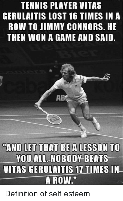 """Lost, Vitas, and Beats: TENNIS PLAYER VITAS  GERULAITIS LOST 16 TIMES IN A  ROW TO JIMMY CONNORS. HE  THEN WON A GAME AND SAID.  AB  AND LET THAT BE A LESSON TO  YOU ALL NOBODY BEATS  VITAS GERULAITIS 17 TIMES IN  A ROW."""" Definition of self-esteem"""