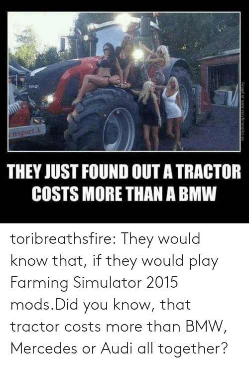 farming simulator: TENOT  nsport A  THEY JUST FOUND OUT A TRACTOR  COSTS MORE THAN A BMW  Found at www.veryfunnypics.eu toribreathsfire:  They would know that, if they would play Farming Simulator 2015 mods.Did you know, that tractor costs more than BMW, Mercedes or Audi all together?