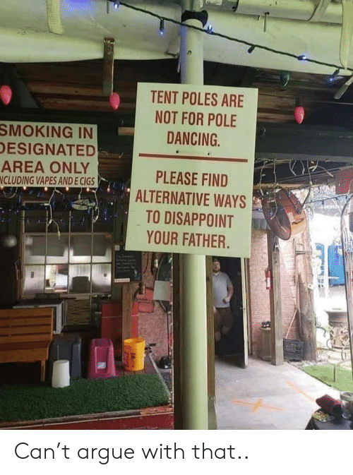Arguing, Dancing, and Smoking: TENT POLES ARE  NOT FOR POLE  DANCING  SMOKING IN  DESIGNATED  AREA ONLY  NCLUDING VAPES AND E CIGS  PLEASE FIND  ALTERNATIVE WAYS  TO DISAPPOINT  YOUR FATHER. Can't argue with that..