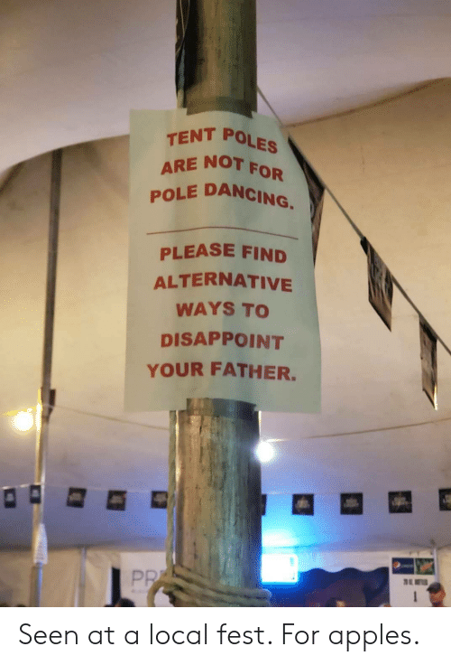 disappoint: TENT POLES  ARE NOT  POLE DANCING.  FOR  PLEASE FIND  ALTERNATIVE  WAYS TO  DISAPPOINT  YOUR FATHER.  PR  1 Seen at a local fest. For apples.