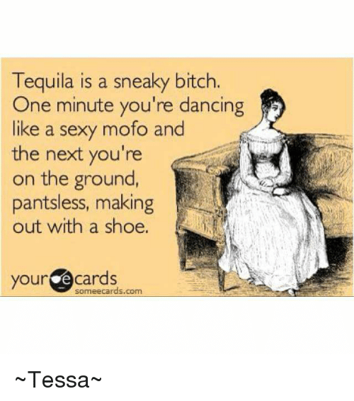 Mofoe: Tequila is a sneaky bitch.  One minute you're dancing  like a sexy mofo and  the next you're  on the ground,  pantsless, making  out with a shoe,  your @cards  someecards.com ~Tessa~