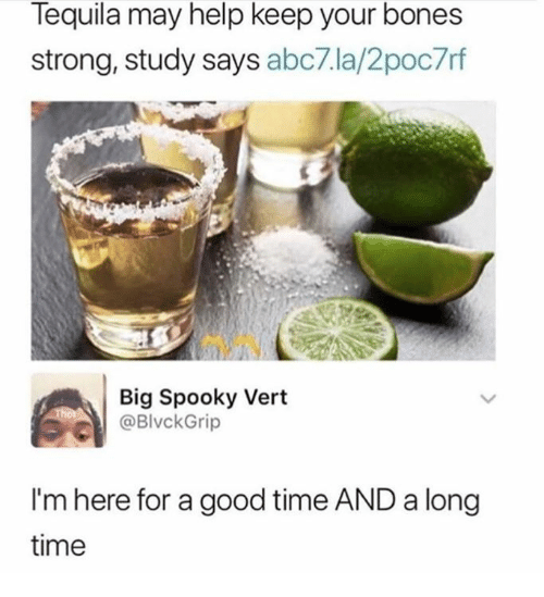 Bones, Dank, and Abc7: Tequila may help keep your bones  strong, study says abc7.la/2poc7rf  Big Spooky Vert  @BlvckGrip  I'm here for a good time AND a long  time