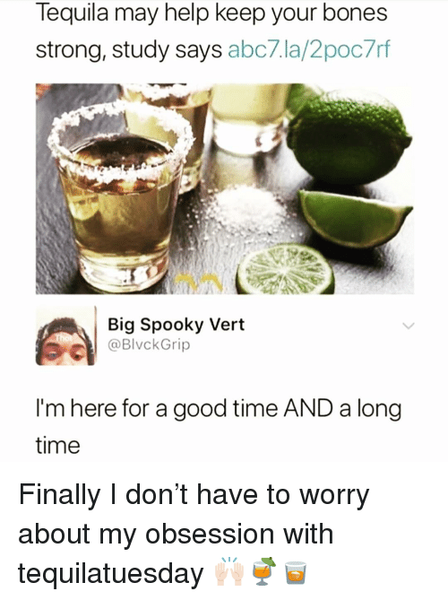Bones, Funny, and Abc7: Tequila may help keep your bones  strong, study says abc7.la/2poc7rf  Big Spooky Vert  I'm here for a good time AND a long  time Finally I don't have to worry about my obsession with tequilatuesday 🙌🏻🍹🥃