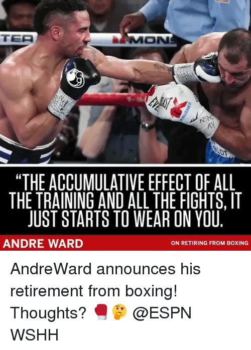 "Boxing, Espn, and Memes: TER  MON  ""THE ACCUMULATIVE EFFECT OF ALL  THE TRAINING AND ALL THE FIGHTS, IT  JUST STARTS TO WEAR ON YOU  ANDRE WARD  ON RETIRING FROM BOXING AndreWard announces his retirement from boxing! Thoughts? 🥊🤔 @ESPN WSHH"