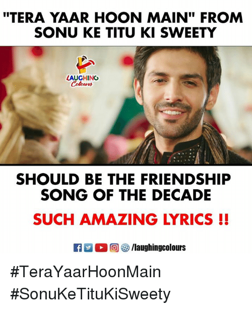 "Lyrics, Tera, and Amazing: ""TERA YAAR HOON MAIN"" FROM  SONU KE TITU KI SWEETY  LAUGHING  SHOULD BE THE FRIENDSHIP  SONG OF THE DECADE  SUCH AMAZING LYRICS !  R ○回5/laughingcolours #TeraYaarHoonMain  #SonuKeTituKiSweety"