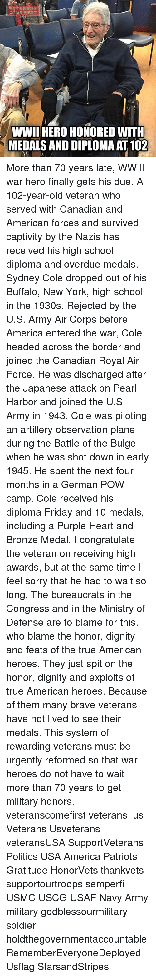 Germanic: TERANS  FIRST  WWII HERO HONORED WITH  MEDALS AND DIPLOMAAT 102 More than 70 years late, WW II war hero finally gets his due. A 102-year-old veteran who served with Canadian and American forces and survived captivity by the Nazis has received his high school diploma and overdue medals. Sydney Cole dropped out of his Buffalo, New York, high school in the 1930s. Rejected by the U.S. Army Air Corps before America entered the war, Cole headed across the border and joined the Canadian Royal Air Force. He was discharged after the Japanese attack on Pearl Harbor and joined the U.S. Army in 1943. Cole was piloting an artillery observation plane during the Battle of the Bulge when he was shot down in early 1945. He spent the next four months in a German POW camp. Cole received his diploma Friday and 10 medals, including a Purple Heart and Bronze Medal. I congratulate the veteran on receiving high awards, but at the same time I feel sorry that he had to wait so long. The bureaucrats in the Congress and in the Ministry of Defense are to blame for this. who blame the honor, dignity and feats of the true American heroes. They just spit on the honor, dignity and exploits of true American heroes. Because of them many brave veterans have not lived to see their medals. This system of rewarding veterans must be urgently reformed so that war heroes do not have to wait more than 70 years to get military honors. veteranscomefirst veterans_us Veterans Usveterans veteransUSA SupportVeterans Politics USA America Patriots Gratitude HonorVets thankvets supportourtroops semperfi USMC USCG USAF Navy Army military godblessourmilitary soldier holdthegovernmentaccountable RememberEveryoneDeployed Usflag StarsandStripes