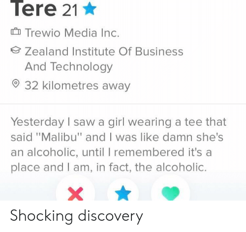 "Business, Girl, and Technology: Tere 21  Trewio Media Inc.  Zealand Institute Of Business  And Technology  32 kilometres away  Yesterday sawa girl wearing a tee that  said ""Malibu"" and I was like damn she's  an alcoholic, until I remembered it's a  place and I am, in fact, the alcoholic. Shocking discovery"