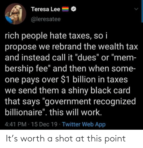 "rich: Teresa Lee =  @leresatee  rich people hate taxes, so i  propose we rebrand the wealth tax  and instead call it ""dues"" or ""mem-  bership fee"" and then when some-  one pays over $1 billion in taxes  we send them a shiny black card  that says ""government recognized  billionaire"". this will work.  4:41 PM 15 Dec 19 Twitter Web App It's worth a shot at this point"