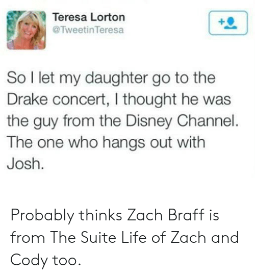 zach and cody: Teresa Lorton  @TweetinTeresa  So I let my daughter go to the  Drake concert, I thought he was  the guy from the Disney Channel.  The one who hangs out with  Josh. Probably thinks Zach Braff is from The Suite Life of Zach and Cody too.