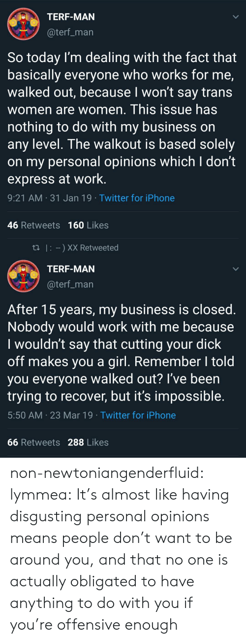 works for me: TERF-MAN  @terf_marn  So today l'm dealing with the fact that  basically everyone who works for me,  walked out, because l won't say trans  women are women. This issue has  nothing to do with my business on  any level. The walkout is based solely  on my personal opinions which I don't  express at work  9:21 AM 31 Jan 19 Twitter for iPhone  46 Retweets 160 Likes   tl I XX Retweeted  TERF-MAN  @terf_man  After 15 years, my business is closed.  Nobody would work with me because  I wouldn't say that cutting your dick  off makes you a girl. Remember I told  you everyone walked out? I've been  trying to recover, but it's impossible.  5:50 AM 23 Mar 19 Twitter for iPhone  66 Retweets 288 Likes non-newtoniangenderfluid: lymmea: It's almost like having disgusting personal opinions means people don't want to be around you, and that no one is actually obligated to have anything to do with you if you're offensive enough