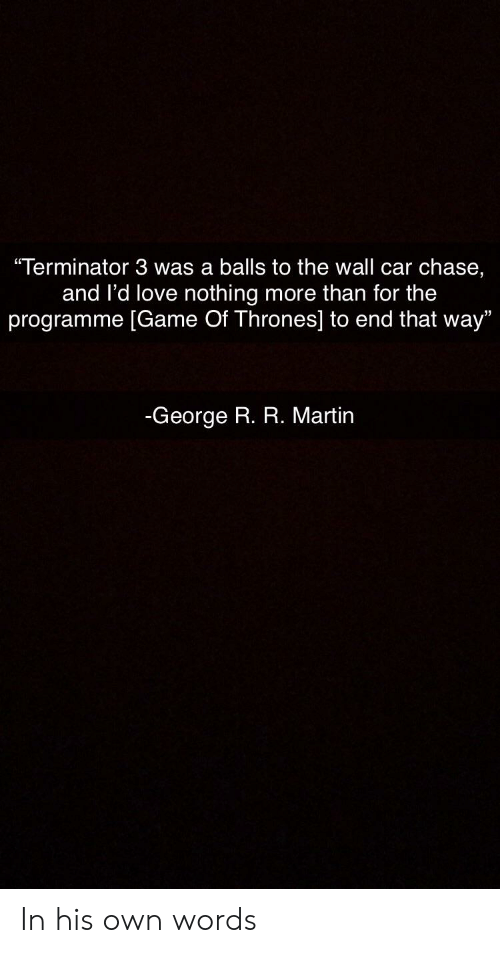 "Game of Thrones, Love, and Martin: ""Terminator 3 was a balls to the wall car chase,  and l'd love nothing more than for the  programme [Game Of Thrones] to end that way""  -George R. R. Martin In his own words"