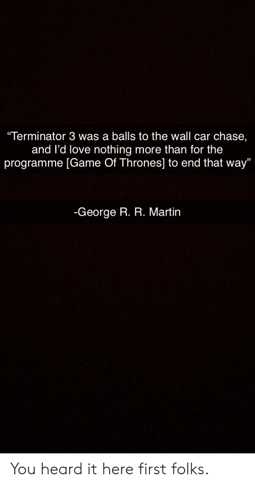 "Game of Thrones, Love, and Martin: ""Terminator 3 was a balls to the wall car chase,  and l'd love nothing more than for the  programme [Game Of Thrones] to end that way""  -George R. R. Martin You heard it here first folks."