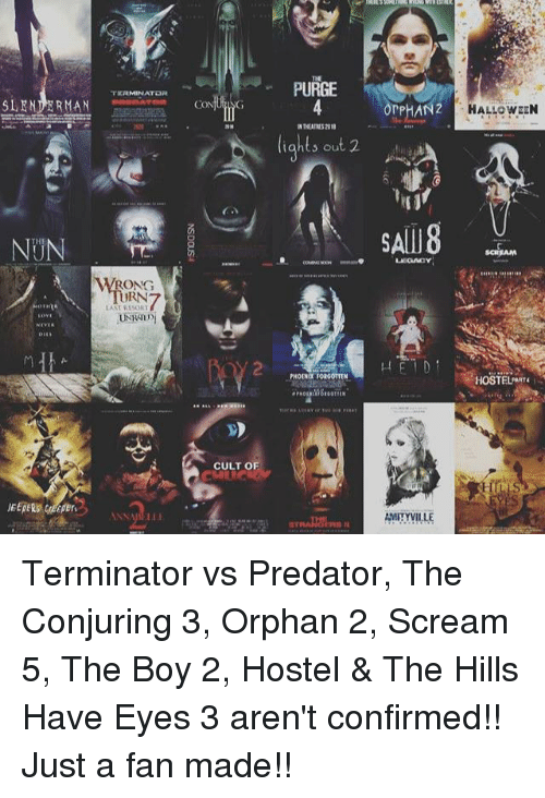 Halloween, Memes, and Scream: TERMINATOR  SLENDER MAN  RONG  RN  LAST R15ORT  CULT OF  PURGE  light, out 2  nPHAN2  SAM8  AMITYVILLE  HALLOWEEN  HOSTELARTE Terminator vs Predator, The Conjuring 3, Orphan 2, Scream 5, The Boy 2, Hostel & The Hills Have Eyes 3 aren't confirmed!! Just a fan made!!