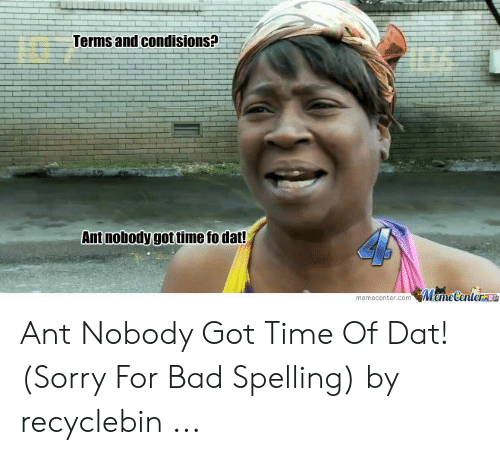 Bad Spelling Meme: Terms and condisions?  Ant nobody got time fo dat!  memecenter.comMameCentera Ant Nobody Got Time Of Dat! (Sorry For Bad Spelling) by recyclebin ...
