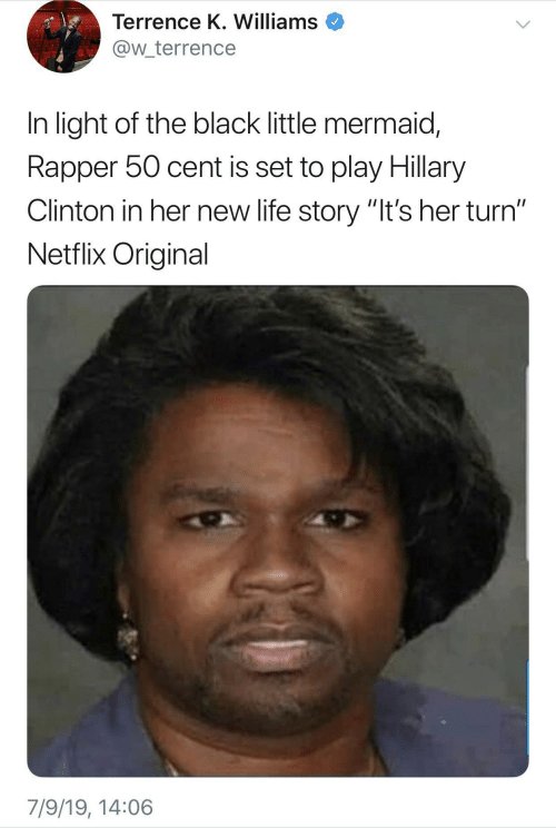 """mermaid: Terrence K. Williams  @w_terrence  In light of the black little mermaid,  Rapper 50 cent is set to play Hillary  Clinton in her new life story """"It's her turn""""  Netflix Original  7/9/19, 14:06"""