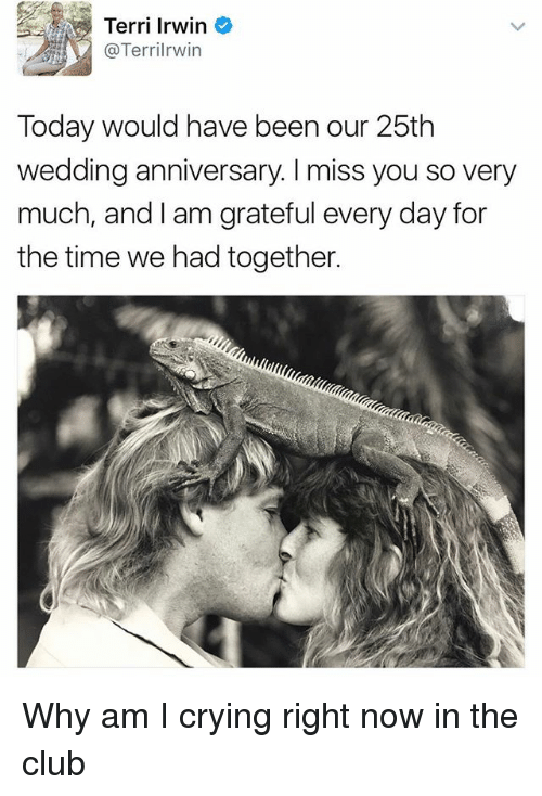 Terries: Terri Irwin  Terril rwin  Today would have been our 25th  wedding anniversary. miss you so very  much, and I am grateful every day for  the time we had together. Why am I crying right now in the club
