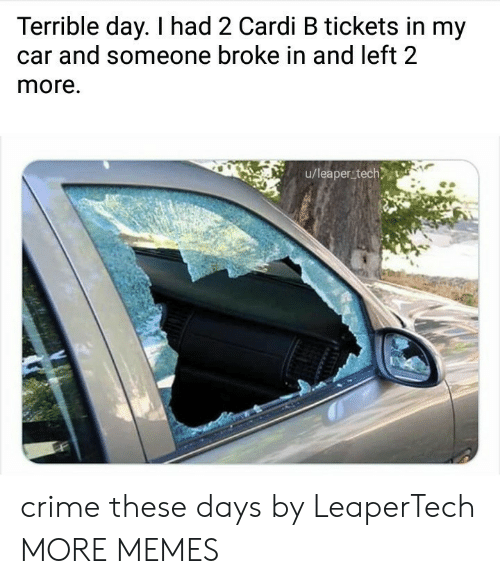 Cardi B: Terrible day. I had 2 Cardi B tickets in my  and someone broke in and left 2  more.  u/leaper tech crime these days by LeaperTech MORE MEMES