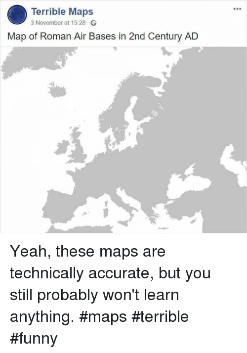 Bases: Terrible Maps  3 November at 15:28  Map of Roman Air Bases in 2nd Century AD Yeah, these maps are technically accurate, but you still probably won't learn anything. #maps #terrible #funny