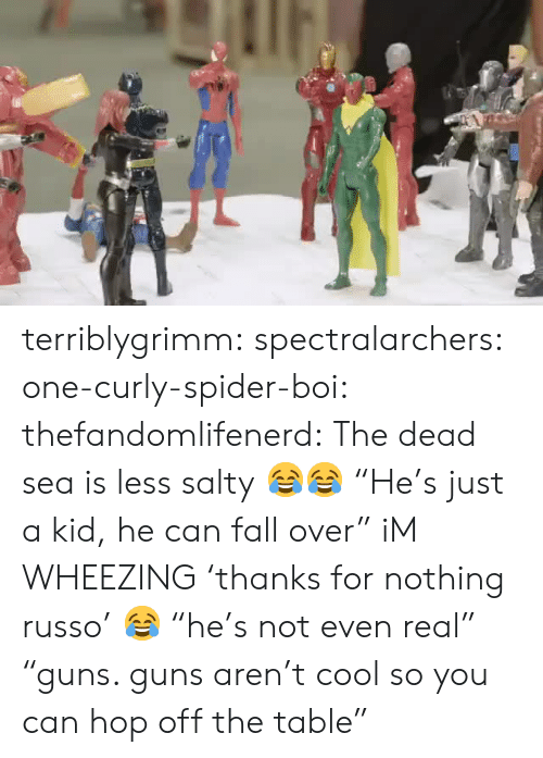 "Fall, Guns, and Being Salty: terriblygrimm:  spectralarchers:  one-curly-spider-boi:  thefandomlifenerd: The dead sea is less salty 😂😂  ""He's just a kid, he can fall over""  iM WHEEZING   'thanks for nothing russo' 😂  ""he's not even real"" ""guns. guns aren't cool so you can hop off the table"""