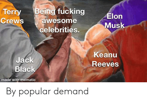 Fucking, Black, and Awesome: Terry Being fucking  Crews awesome  Musk  celebrities.  Keanu  Jack  Black  Reeves  made with mematic By popular demand