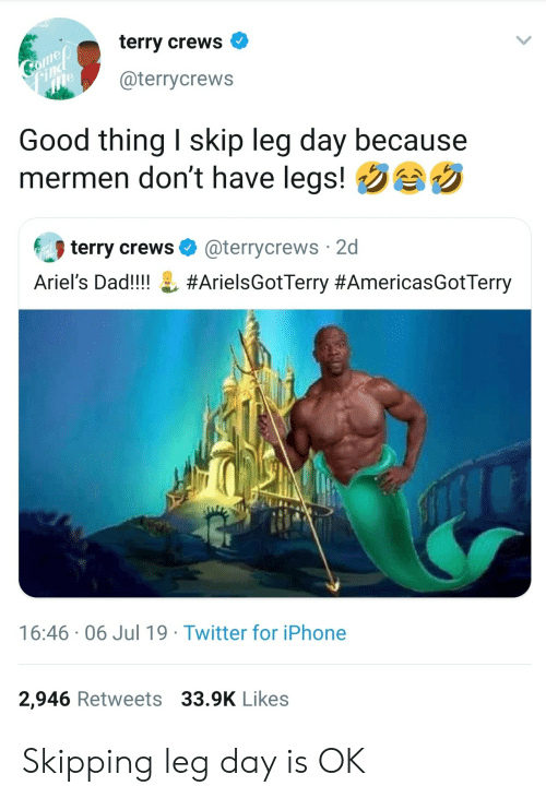 Leg Day: terry crews  Comep  Find  me  @terrycrews  Good thing I skip leg day because  mermen don't have legs!  terry crews  @terrycrews 2d  Ariel's Dad!!!!  #ArielsGotTerry #AmericasGotTerry  16:46 06 Jul 19 Twitter for iPhone  2,946 Retweets 33.9K Likes Skipping leg day is OK