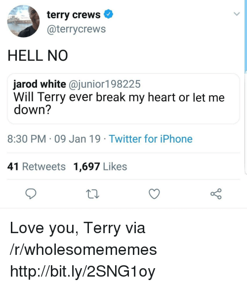 Let Me Down: terry crews  @terrycrews  HELL NO  jarod white @junior198225  Will Terry ever break my heart or let me  down?  8:30 PM 09 Jan 19 Twitter for iPhone  41 Retweets 1,697 Likes Love you, Terry via /r/wholesomememes http://bit.ly/2SNG1oy