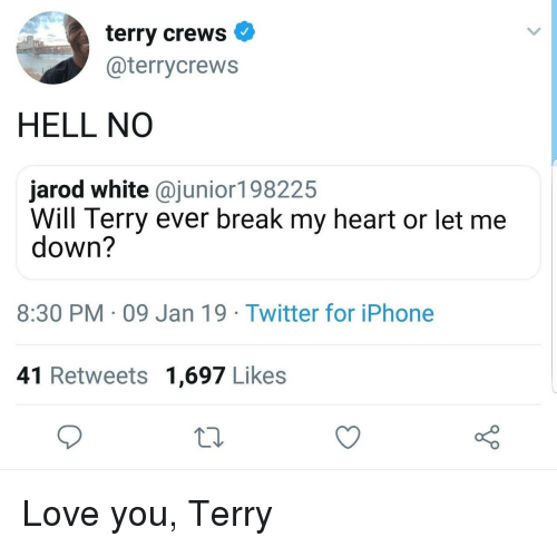 Let Me Down: terry crews  @terrycrews  HELL NO  jarod white @junior198225  Will Terry ever break my heart or let me  down?  8:30 PM 09 Jan 19 Twitter for iPhone  41 Retweets 1,697 Likes Love you, Terry