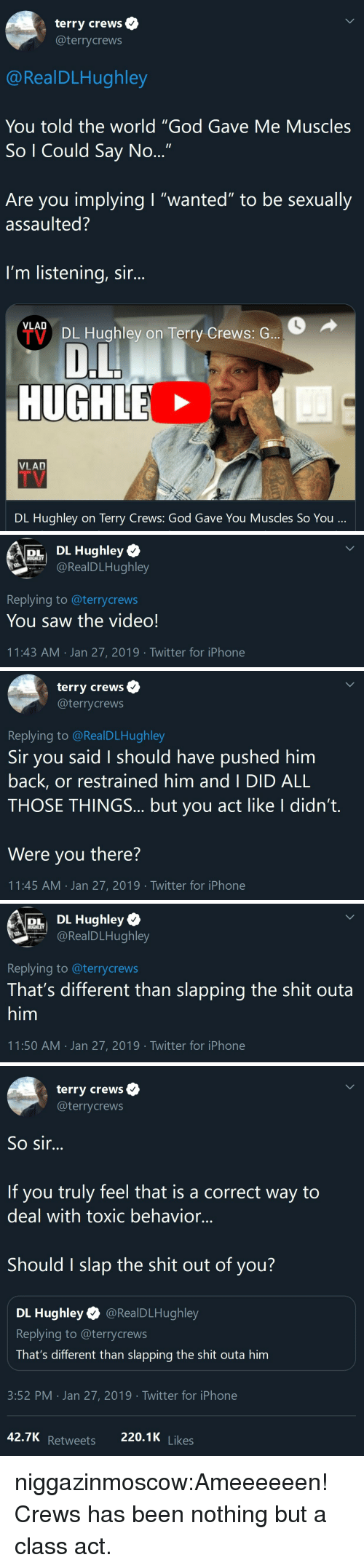 """And I Did: terry crews  @terrycrews  @RealDLHughley  You told the world """"God Gave Me Muscles  So I Could Say No  Are you implying I """"wanted"""" to be sexually  assaulted?  I'm listening, sir...  VLAD  DL Hughley on Terry Crews: G  HUGH  VLAD  DL Hughlev on Terry Crews: God Gave You Muscles So You   DL Hughley  RealDLHughley  Replying to @terrycrews  You saw the video!  11:43 AM Jan 27, 2019 Twitter for iPhone   terry crews  @terrycrews  Replying to @RealDLHughley  Sir you said I should have pushed him  back, or restrained him and I DID ALL  THOSE THINGS... but you act like I didn't.  Were you there?  11:45 AM Jan 27, 2019 Twitter for iPhone   RALE  r DL Hughley  @RealDLHughley  Replying to @terrycrews  That's different than slapping the shit outa  him  11:50 AM . Jan 27, 2019·Twitter for iPhone   terry crews  @terrycrews  So sir...  If you truly feel that is a correct way to  deal with toxic behavior...  Should I slap the shit out of you?  DL Hughley @RealDLHughley  Replying to @terrycrews  That's different than slapping the shit outa him  3:52 PM Jan 27, 2019 Twitter for iPhone  Retweets 220.1K niggazinmoscow:Ameeeeeen! Crews has been nothing but a class act."""