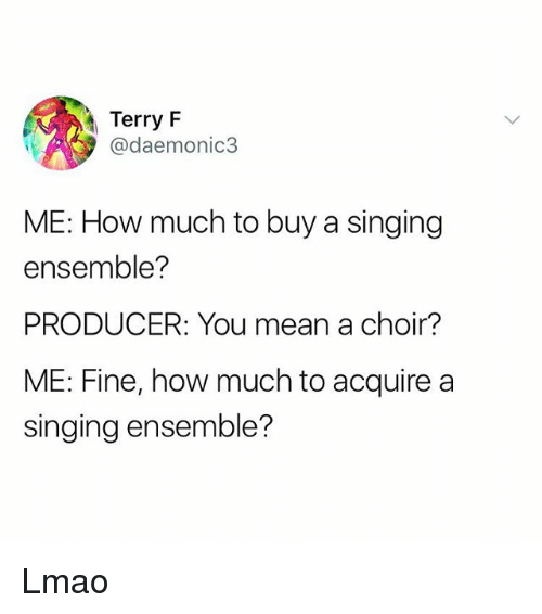 Lmao, Singing, and Mean: Terry F  @daemonic3  ME: How much to buy a singing  ensemble?  PRODUCER: You mean a choir?  ME: Fine, how much to acquire a  singing ensemble? Lmao