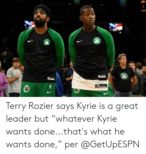 """What, Done, and Great: Terry Rozier says Kyrie is a great leader but """"whatever Kyrie wants done...that's what he wants done,"""" per @GetUpESPN"""