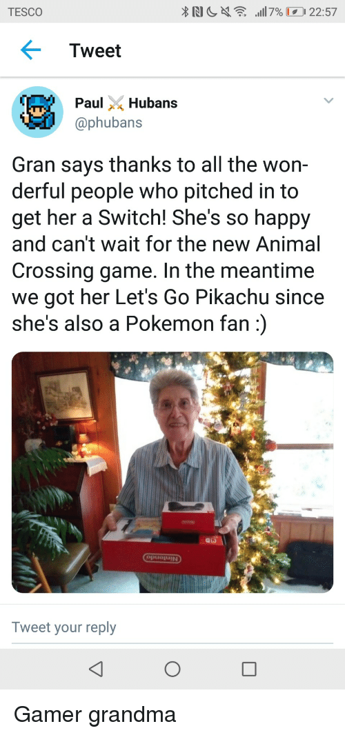 Grandma, Pikachu, and Pokemon: TESCO  Tweet  ubans  @phubans  Gran says thanks to all the won-  derful people who pitched in to  get her a Switch! She's so happy  and can't wait for the new Animal  Crossing game. In the meantime  we got her Let's Go Pikachu since  she's also a Pokemon fan)  puojUIN  Tweet your reply Gamer grandma