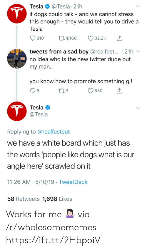 my man: @Tesla 21h  if dogs could talk - and we cannot stress  this enough they would tell you to drive a  Tesla  T  Tesla  t14,168  32.2K  810  tweets from a sad boy @realfast... .21h  no idea who is the new twitter dude but  my man..  you know how to promote something gj!  213  6  550  T  Tesla  @Tesla  Replying to @realfastcut  we have a white board which just has  the words 'people like dogs what is  angle here' scrawled on it  11:26 AM 5/10/19 TweetDeck  58 Retweets 1,698 Likes Works for me 🤷🏻♀️ via /r/wholesomememes https://ift.tt/2HbpoiV