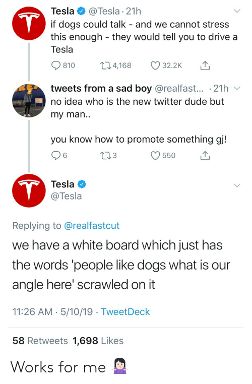 my man: Tesla  @Tesla 21h  T  if dogs could talk - and we cannot stress  this enough they would tell you to drive a  Tesla  t1.4,168  32.2K  810  tweets from a sad boy @realfast... .21h  no idea who is the new twitter dude but  my man..  you know how to promote something gj!  tl3  550  T  Tesla  @Tesla  Replying to @realfastcut  we have a white board which just has  the words 'people like dogs what is  angle here' scrawled on it  11:26 AM 5/10/19 TweetDeck  58 Retweets 1,698 Likes Works for me 🤷🏻♀️