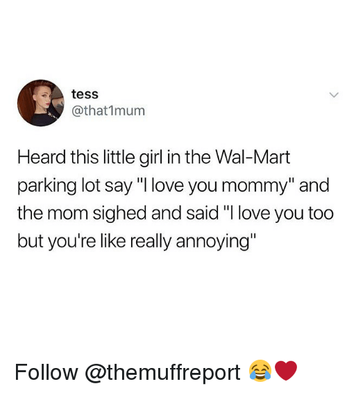 "Love, Memes, and Wal Mart: tess  @that1mum  Heard this little girl in the Wal-Mart  parking lot say ""I love you mommy"" and  the mom sighed and said ""I love you todo  but you're like really annoying"" Follow @themuffreport 😂❤️"