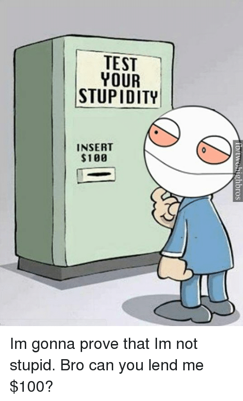 Im Not Stupid: TEST  YOUR  STUPIDITY  INSERT  $100  fortwohighbros  TRI  SUI  EOP  TYU  R0  EB  Z$ Im gonna prove that Im not stupid.  Bro can you lend me $100?