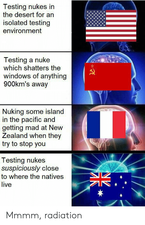 nuke: Testing nukes in  the desert for an  isolated testing  environment  Testing a nuke  which shatters the  windows of anything  900km's away  Nuking some island  in the pacific and  getting mad at New  Zealand when they  try to stop you  Testing nukes  suspiciously close  to where the natives  live  * Mmmm, radiation