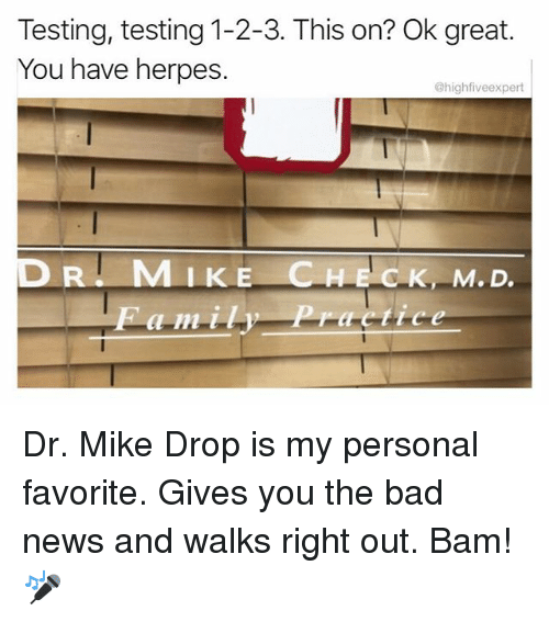 Bad, Herpes, and Memes: Testing, testing 1-2-3. This on? Ok great.  You have herpes.  @highfiveexpert  MIKE CHECK, M.D Dr. Mike Drop is my personal favorite. Gives you the bad news and walks right out. Bam! 🎤