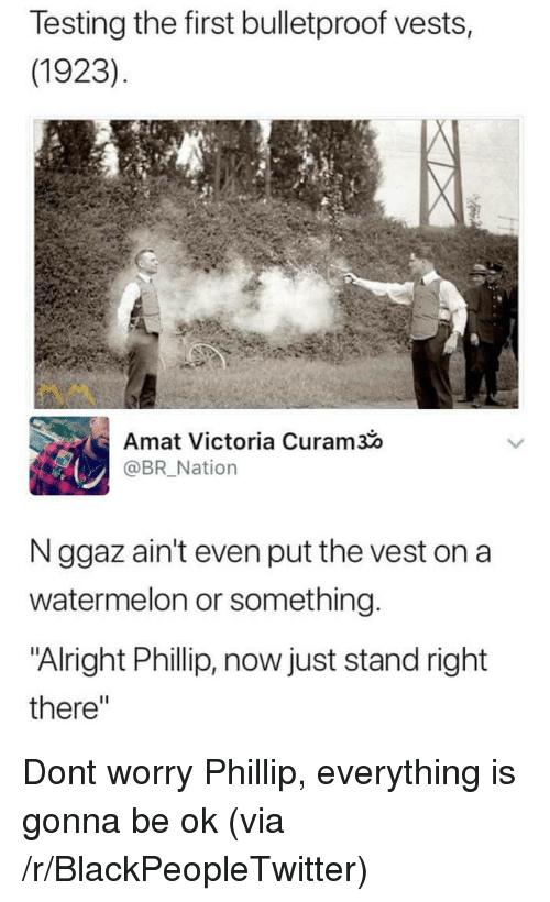 "Blackpeopletwitter, Alright, and Watermelon: Testing the first bulletproof vests,  (1923)  Amat Victoria Curam3  @BR Nation  N ggaz ain't even put the vest on a  watermelon or something  ""Alright Phillip, now just stand right  there"" <p>Dont worry Phillip, everything is gonna be ok (via /r/BlackPeopleTwitter)</p>"