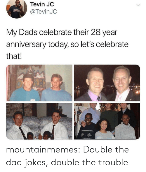 Dad Jokes: Tevin JC  @TevinJC  My Dads celebrate their 28 year  anniversary today, so let's celebrate  that! mountainmemes:  Double the dad jokes, double the trouble