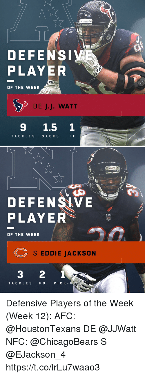 watt: TEXANS  DEFENS  PLAYER  OF THE WEEK  DE J.J. WATT  9 1.5 1  TA CKLES  SA C K S   BEARS  DEFENSIVE  PLAYER  OF THE WEEK  S EDDIE JACKSON  3 2 1  TACK LES  PD  PICK - 6 Defensive Players of the Week (Week 12):  AFC: @HoustonTexans DE @JJWatt  NFC: @ChicagoBears S @EJackson_4 https://t.co/lrLu7waao3