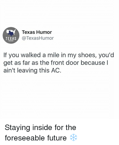 in-my-shoes: Texas Humor  @TexasHumor  TEXAS  HUMOR  If you walked a mile in my shoes, you'd  get as far as the front door because l  ain't leaving this AC. Staying inside for the foreseeable future ❄️