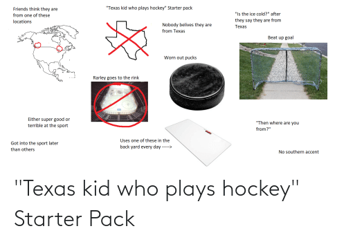 "Rink: ""Texas kid who plays hockey"" Starter pack  Friends think they are  ""Is the ice cold?"" after  they say they are from  from one of these  locations  Nobody belives they are  Техas  from Texas  Beat up goal  Worn out pucks  Rarley goes to the rink  super good or  terrible at the sport  Either  ""Then where are you  from?""  Uses one of these in the  Got into the sport later  back yard every day ----->  than others  No southern accent ""Texas kid who plays hockey"" Starter Pack"