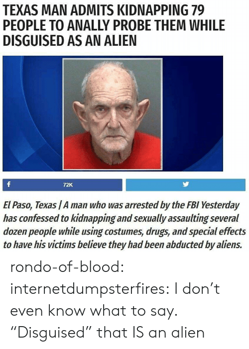 """rondo: TEXAS MAN ADMITS KIDNAPPING 79  PEOPLE TO ANALLY PROBE THEM WHILE  DISGUISED AS AN ALIEN  72K  El Paso, Texas /A man who was arrested by the FBI Yesterday  has confessed to kidnapping and sexually assaulting several  dozen people while using costumes, drugs, and special effects  to have his victims believe they had been abducted by aliens. rondo-of-blood:  internetdumpsterfires: I don't even know what to say. """"Disguised"""" that IS an alien"""