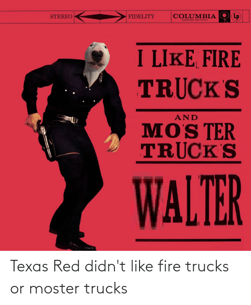 Moster: Texas Red didn't like fire trucks or moster trucks