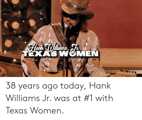 Memes, Texas, and Today: TEXAS WMEN 38 years ago today, Hank Williams Jr. was at #1 with Texas Women.